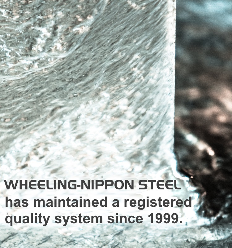WHEELING-NIPPON STEEL has maintained a registered quality system since 1999.